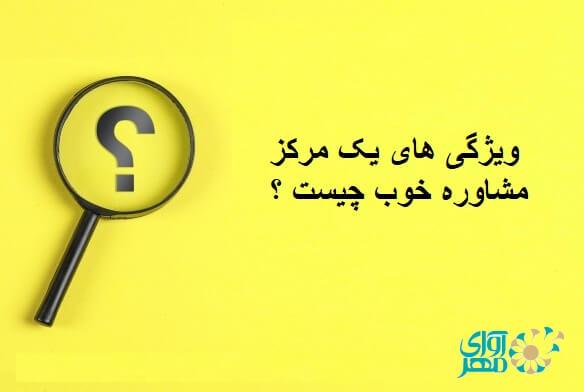 ویژگی های یک مرکز مشاوره خوب در شرق تهران